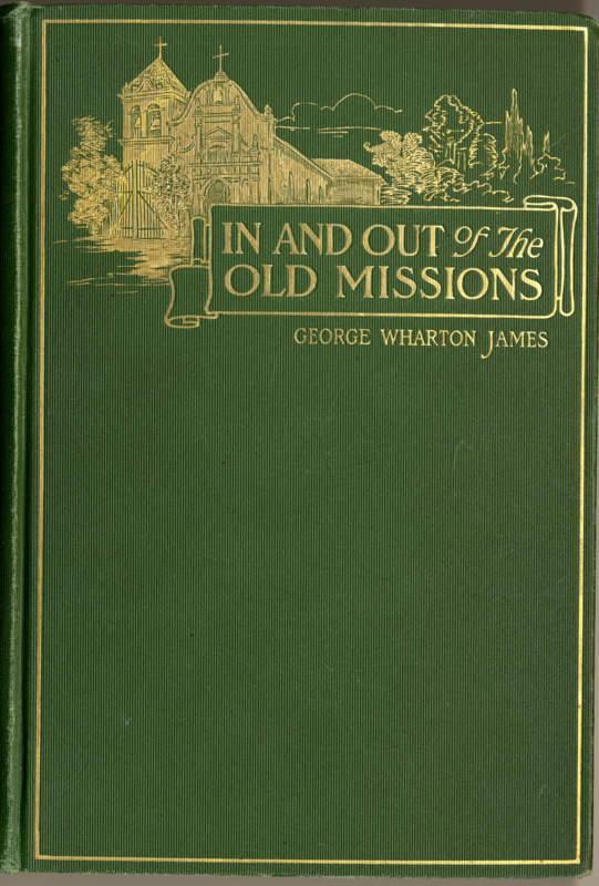 James, George Wharton In and Out of the Old Missions of California: an historical and pictorial account of the Franciscan Missions. Boston: Little, Brown, and Company, 1905