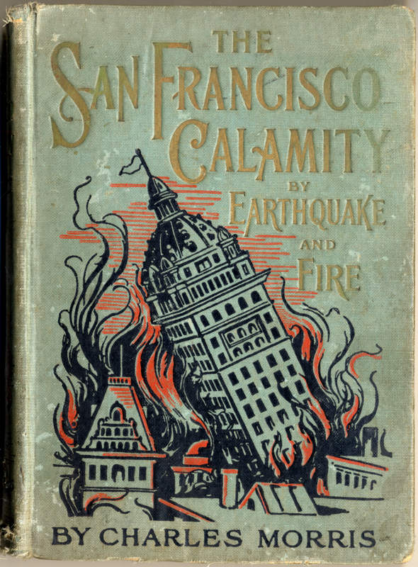 Morris, Charles The San Francisco Calamity by Earthquake and Fire S.l.: W.E. Scull, 1906 Gift of George N. Patterson.